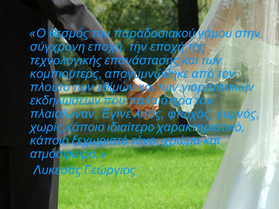 «Ο θεσμός του παραδοσιακού γάμου στην σύγχρονη εποχή, την εποχή της τεχνολογικής επανάστασης και των κομπιουτερς, απογυμνώθηκε από τον πλούτο των εθίμ