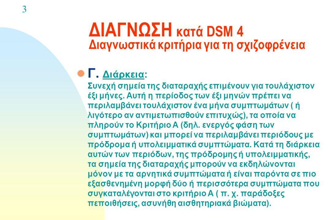 ΔΙΑΓΝΩΣΗ κατά DSM 4 Διαγνωστικά κριτήρια για τη σχιζοφρένεια l Β. Κοινωνική / Επαγγελματική δυσλειτουργία: Για ένα σημαντικό τμήμα του χρόνου από τη σ