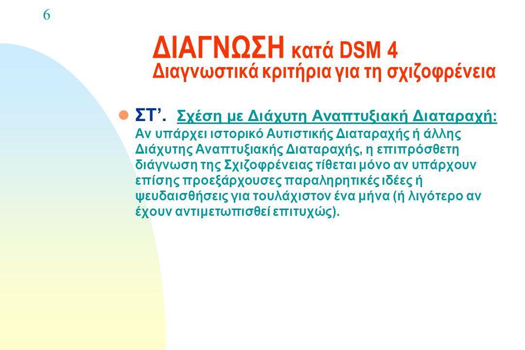 ΔΙΑΓΝΩΣΗ κατά DSM 4 Διαγνωστικά κριτήρια για τη σχιζοφρένεια l Ε. Αποκλεισμός Ουσιών / Γενικής σωματικής κατάστασης: Η διαταραχή δεν οφείλεται στις άμ