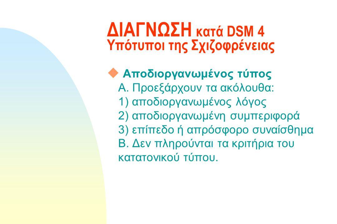 ΔΙΑΓΝΩΣΗ κατά DSM 4 Υπότυποι της Σχιζοφρένειας u Οι υπότυποι της Σχιζοφρένειας ορίζονται από την προεξάρχουσα συμπτωματολογία κατά τη χρονική στιγμή τ