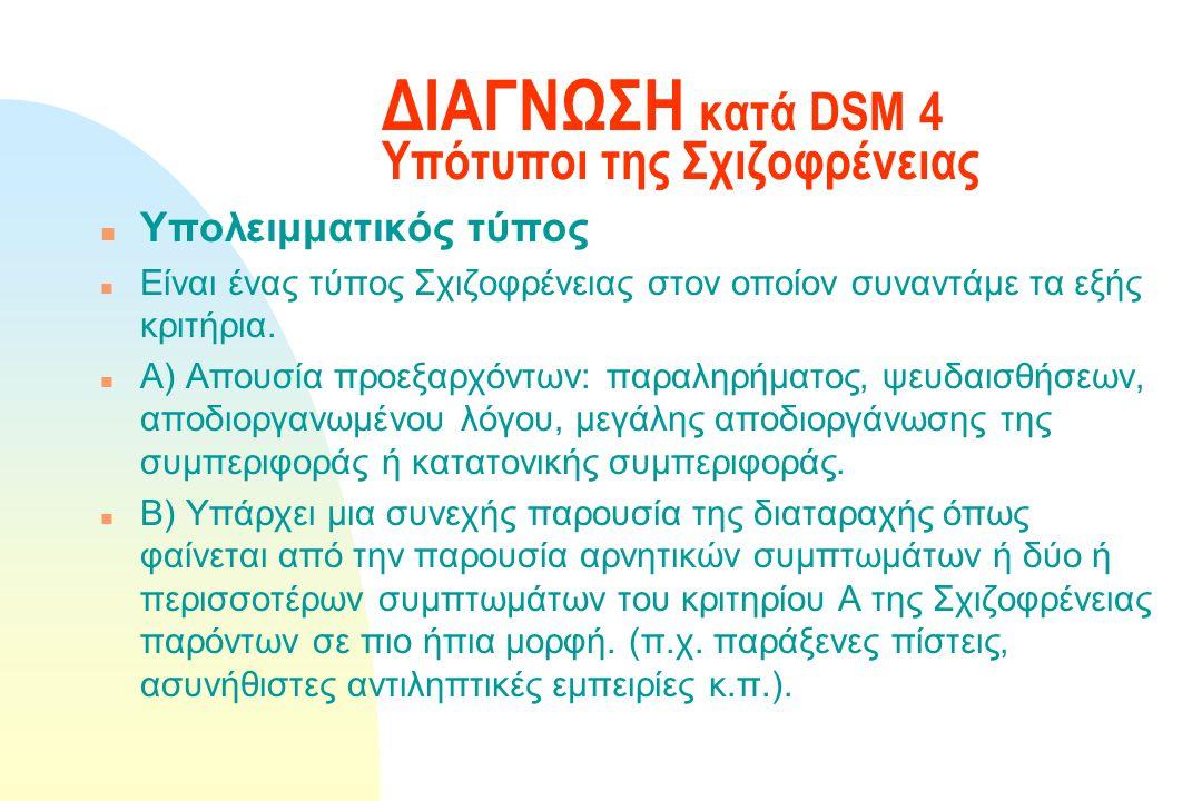 ΔΙΑΓΝΩΣΗ κατά DSM 4 Υπότυποι της Σχιζοφρένειας n Αδιαφοροποίητος τύπος Τα συμπτώματα του κριτηρίου Α υπάρχουν αλλά μπορούμε να την κατατάξουμε βάση κρ