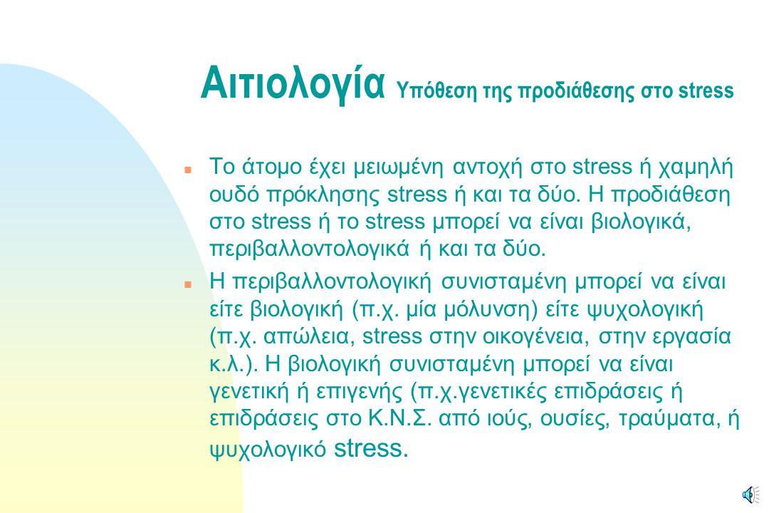Αιτιολογία Υπόθεση της προδιάθεσης στο stress n Το άτομο έχει μειωμένη αντοχή στο stress ή χαμηλή ουδό πρόκλησης stress ή και τα δύο.