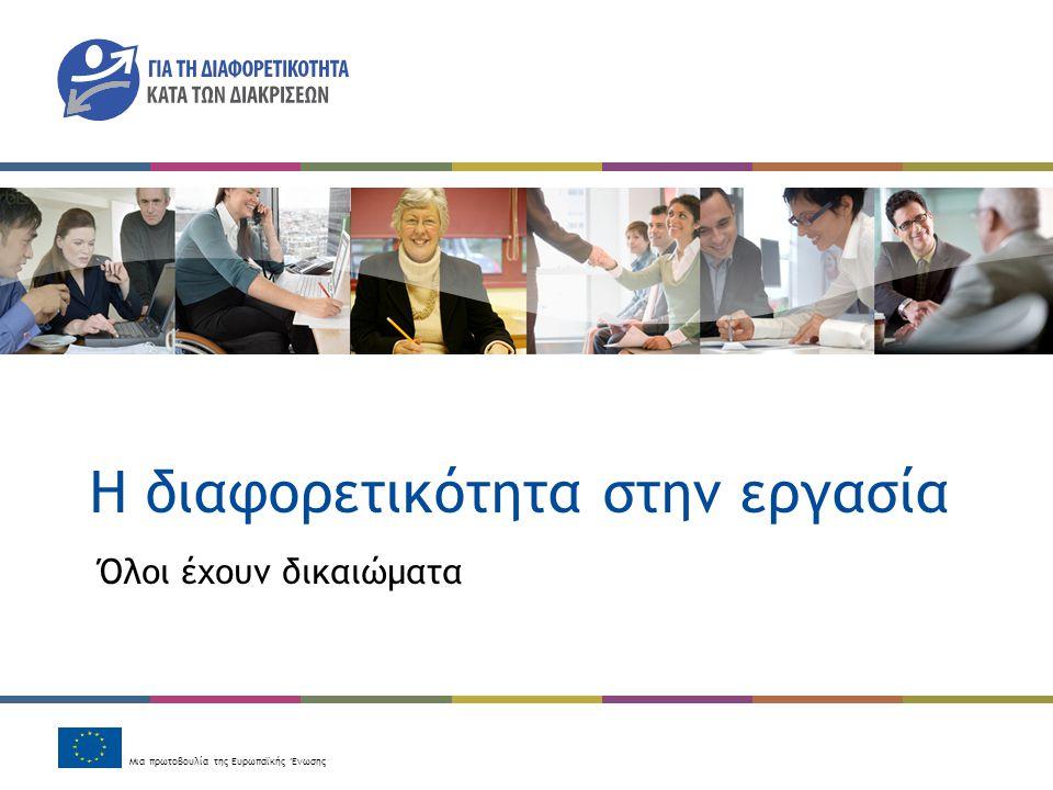 Μια πρωτοβουλία της Ευρωπαϊκής Ένωσης H διαφορετικότητα στην εργασία Όλοι έχουν δικαιώματα