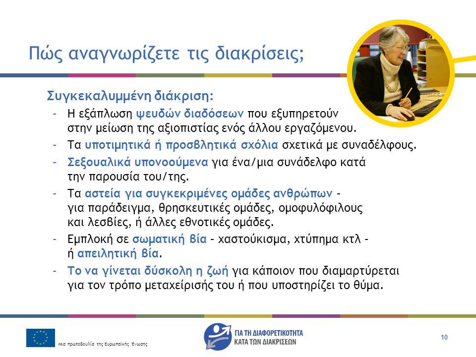 Μια πρωτοβουλία της Ευρωπαϊκής Ένωσης 10 Πώς αναγνωρίζετε τις διακρίσεις; Συγκεκαλυμμένη διάκριση: –Η εξάπλωση ψευδών διαδόσεων που εξυπηρετούν στην μ