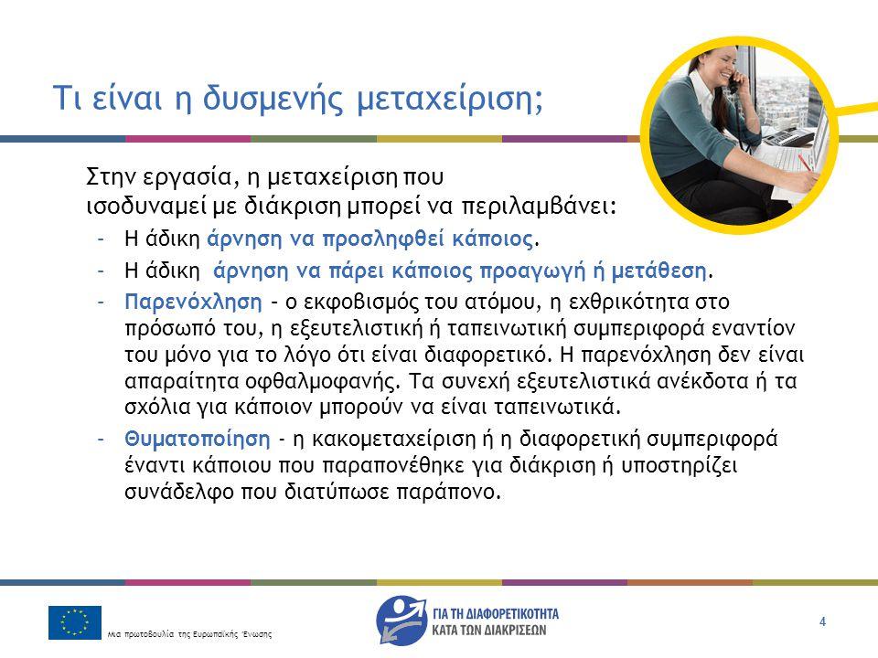 Μια πρωτοβουλία της Ευρωπαϊκής Ένωσης 4 Τι είναι η δυσμενής μεταχείριση; Στην εργασία, η μεταχείριση που ισοδυναμεί με διάκριση μπορεί να περιλαμβάνει