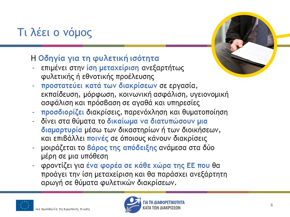Μια πρωτοβουλία της Ευρωπαϊκής Ένωσης 7 Τι λέει ο νόμος Η Οδηγία για την ισότητα στην απασχόληση –επιμένει στην ίση μεταχείριση στην απασχόληση και εκπαίδευση ανεξαρτήτως θρησκείας ή πίστης, αναπηρίας, σεξουαλικού προσανατολισμού ή ηλικίας –προσδιορίζει τις διακρίσεις, τα δικαιώματα των ενδίκων μέσων και το μοίρασμα του βάρους της απόδειξης κατά τον ίδιο τρόπο με την Οδηγία για τη φυλετική ισότητα –απαιτούν να λάβουν οι εργοδότες λογικά μέτρα για να εξυπηρετήσει τις ανάγκες ενός ατόμου με αναπηρία που έχει τα προσόντα να εργαστεί –επιτρέπει περιορισμένες εξαιρέσεις στην αρχή της ίσης μεταχείρισης, για παράδειγμα σε θρησκευτικές οργανώσεις ή σε ειδικά προγράμματα προώθησης προσλήψεων για μεγαλύτερους ή νεώτερους εργαζόμενους.