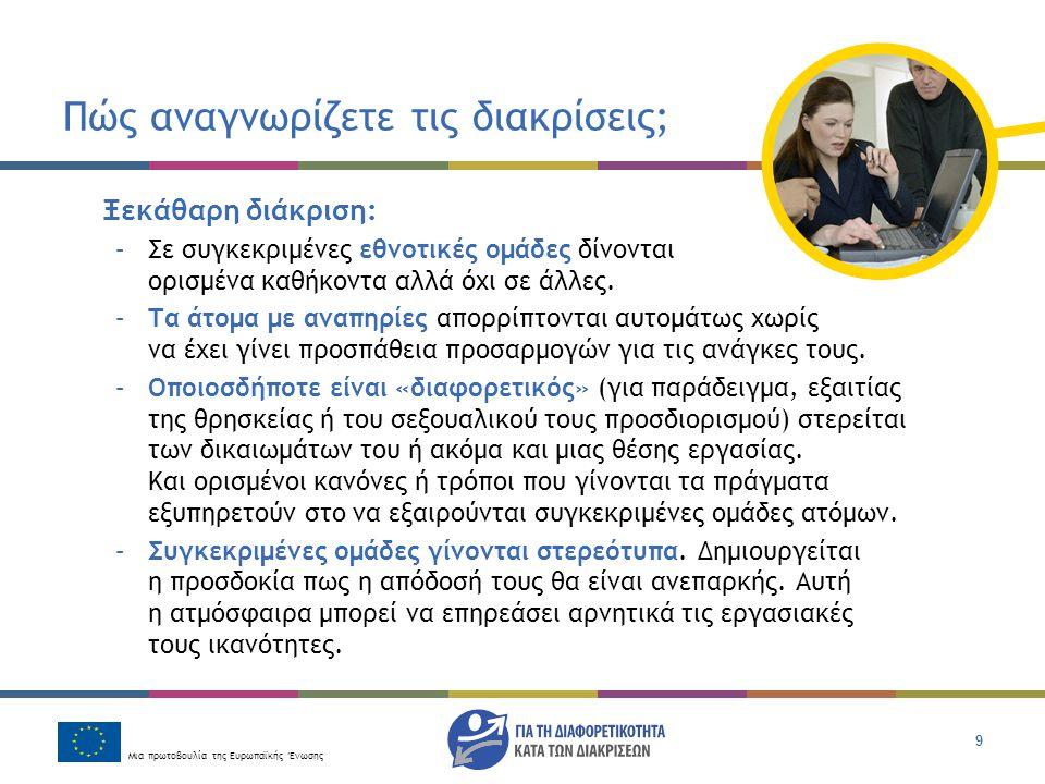 Μια πρωτοβουλία της Ευρωπαϊκής Ένωσης 9 Πώς αναγνωρίζετε τις διακρίσεις; Ξεκάθαρη διάκριση: –Σε συγκεκριμένες εθνοτικές ομάδες δίνονται ορισμένα καθήκ