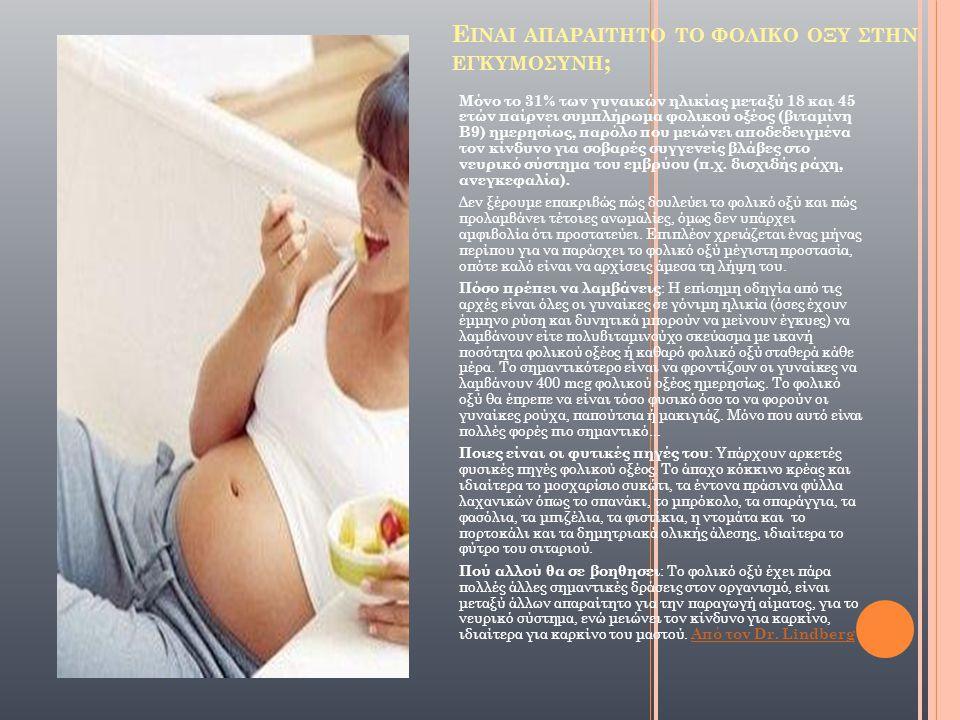 Ε ΙΝΑΙ ΑΠΑΡΑΙΤΗΤΟ ΤΟ ΦΟΛΙΚΟ ΟΞΥ ΣΤΗΝ ΕΓΚΥΜΟΣΥΝΗ ; Μόνο το 31% των γυναικών ηλικίας μεταξύ 18 και 45 ετών παίρνει συμπλήρωμα φολικού οξέος (βιταμίνη Β9) ημερησίως, παρόλο που μειώνει αποδεδειγμένα τον κίνδυνο για σοβαρές συγγενείς βλάβες στο νευρικό σύστημα του εμβρύου (π.χ.
