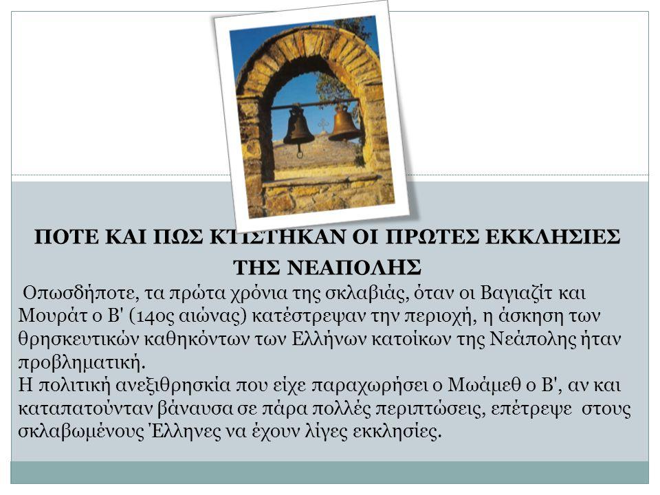 ΠΟΤΕ ΚΑΙ ΠΩΣ ΚΤΙΣΤΗΚΑΝ ΟΙ ΠΡΩΤΕΣ ΕΚΚΛΗΣΙΕΣ ΤΗΣ ΝΕΑΠΟΛ ΗΣ Οπωσδήποτε, τα πρώτα χρόνια της σκλαβιάς, όταν οι Βαγιαζίτ και Μουράτ ο Β (14ος αιώνας) κατέστρεψαν την περιοχή, η άσκηση των θρησκευτικών καθηκόντων των Ελλήνων κατοίκων της Νεάπολης ήταν προβληματική.