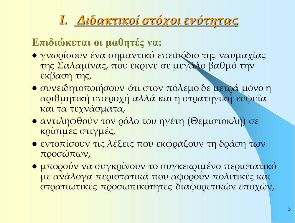 3 Ι. Διδακτικοί στόχοι ενότητας Επιδιώκεται οι μαθητές να: γνωρίσουν ένα σημαντικό επεισόδιο της ναυμαχίας της Σαλαμίνας, που έκρινε σε μεγάλο βαθμό τ