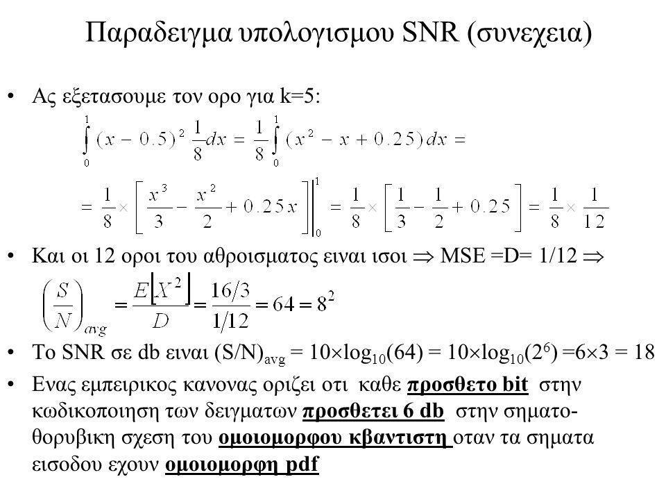 Παραδειγμα υπολογισμου SNR (συνεχεια) Ας εξετασουμε τον ορο για k=5: Και οι 12 οροι του αθροισματος ειναι ισοι  MSE =D= 1/12  Το SNR σε db ειναι (S/N) avg = 10  log 10 (64) = 10  log 10 (2 6 ) =6  3 = 18 Ενας εμπειρικος κανονας οριζει οτι καθε προσθετο bit στην κωδικοποιηση των δειγματων προσθετει 6 db στην σηματο- θορυβικη σχεση του ομοιομορφου κβαντιστη οταν τα σηματα εισοδου εχουν ομοιομορφη pdf