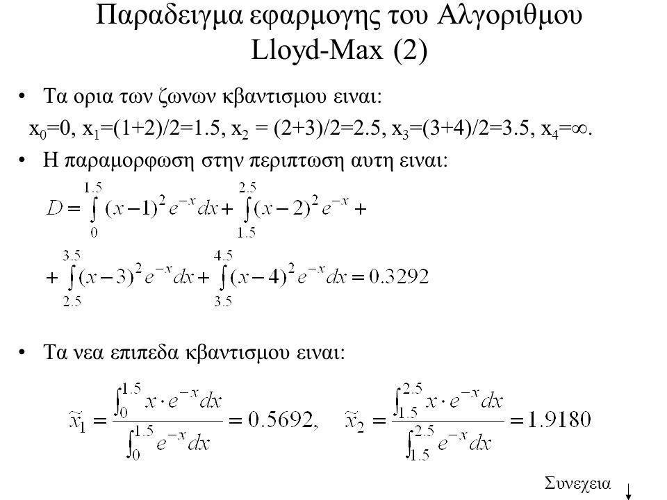 Παραδειγμα εφαρμογης του Αλγοριθμου Lloyd-Max (2) Τα ορια των ζωνων κβαντισμου ειναι: x 0 =0, x 1 =(1+2)/2=1.5, x 2 = (2+3)/2=2.5, x 3 =(3+4)/2=3.5, x 4 = .