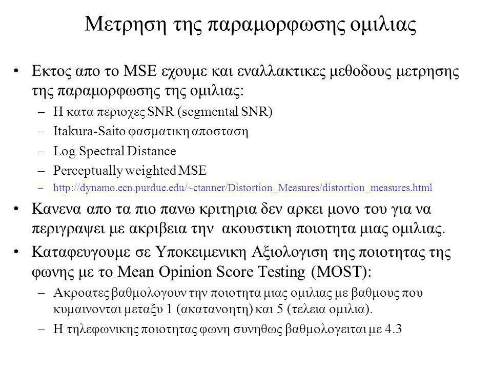 Μετρηση της παραμορφωσης ομιλιας Εκτος απο το MSE εχουμε και εναλλακτικες μεθοδους μετρησης της παραμορφωσης της ομιλιας: –Η κατα περιοχες SNR (segmental SNR) –Itakura-Saito φασματικη αποσταση –Log Spectral Distance –Perceptually weighted MSE –http://dynamo.ecn.purdue.edu/~ctanner/Distortion_Measures/distortion_measures.html Κανενα απο τα πιο πανω κριτηρια δεν αρκει μονο του για να περιγραψει με ακριβεια την ακουστικη ποιοτητα μιας ομιλιας.
