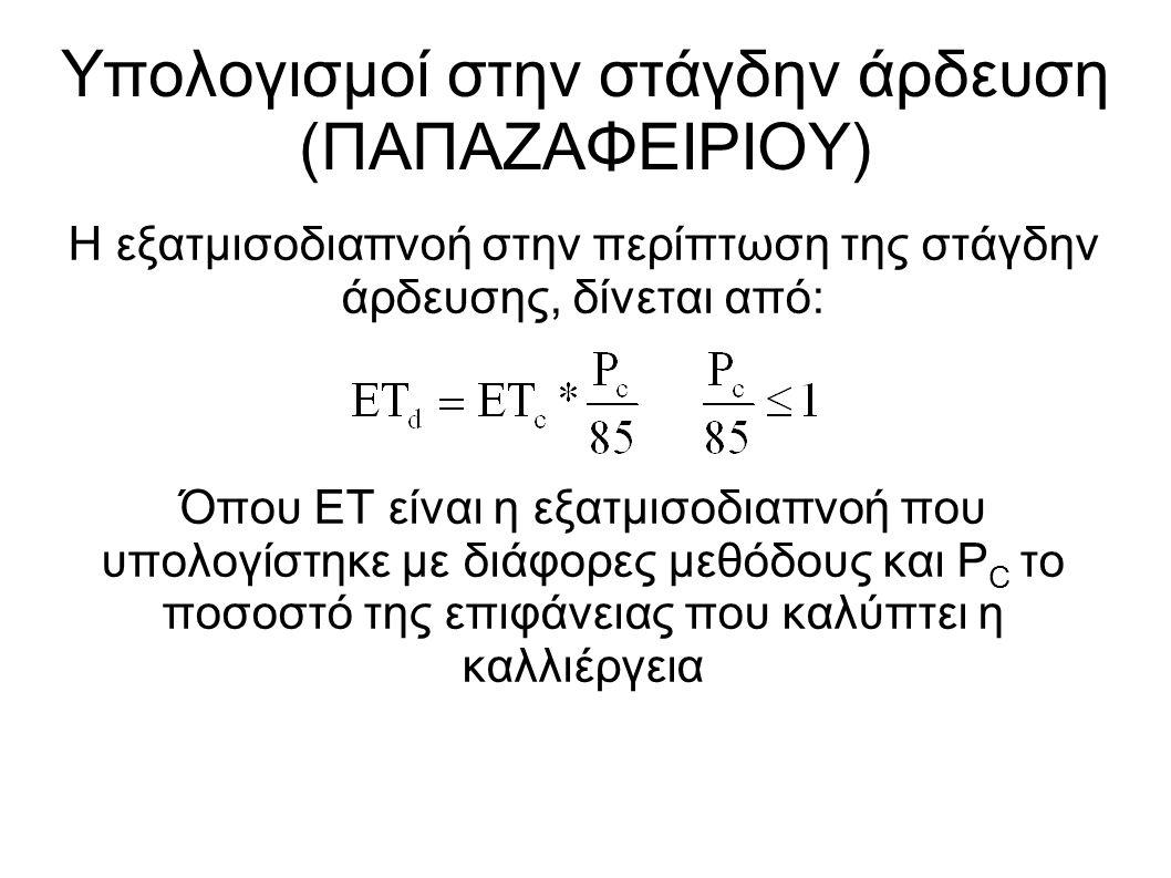 Η εξατμισοδιαπνοή στην περίπτωση της στάγδην άρδευσης, δίνεται από: Όπου ΕΤ είναι η εξατμισοδιαπνοή που υπολογίστηκε με διάφορες μεθόδους και P C το ποσοστό της επιφάνειας που καλύπτει η καλλιέργεια Υπολογισμοί στην στάγδην άρδευση (ΠΑΠΑΖΑΦΕΙΡΙΟΥ)