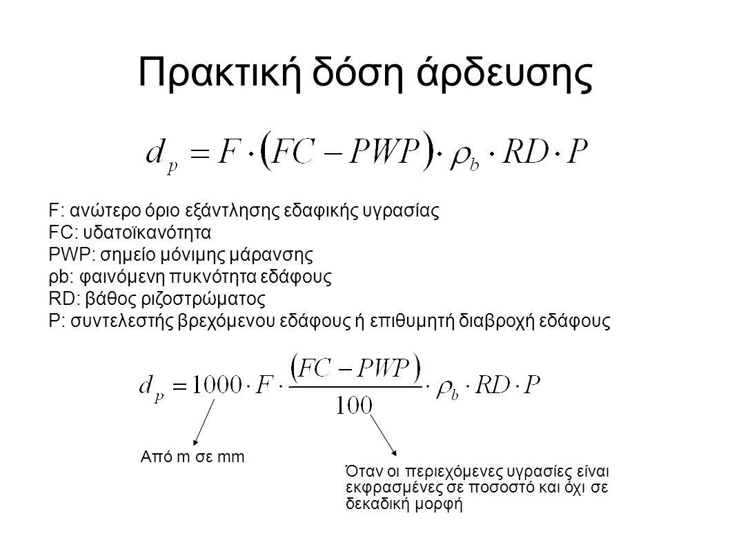 Πρακτική δόση άρδευσης F: ανώτερο όριο εξάντλησης εδαφικής υγρασίας FC: υδατοϊκανότητα PWP: σημείο μόνιμης μάρανσης ρb: φαινόμενη πυκνότητα εδάφους RD: βάθος ριζοστρώματος P: συντελεστής βρεχόμενου εδάφους ή επιθυμητή διαβροχή εδάφους Από m σε mm Όταν οι περιεχόμενες υγρασίες είναι εκφρασμένες σε ποσοστό και όχι σε δεκαδική μορφή