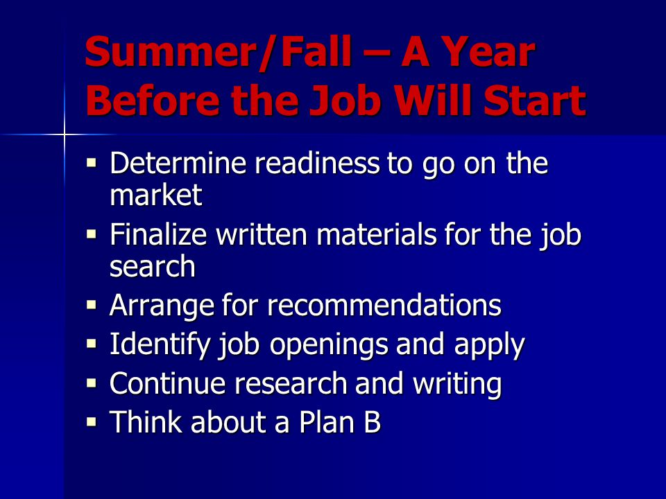 Summer/Fall – A Year Before the Job Will Start  Determine readiness to go on the market  Finalize written materials for the job search  Arrange for recommendations  Identify job openings and apply  Continue research and writing  Think about a Plan B