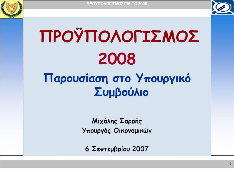 ΠΡΟΥΠΟΛΟΓΙΣΜΟΣ ΓΙΑ ΤΟ 2008 1 ΠΡΟΫΠΟΛΟΓΙΣΜΟΣ 2008 Παρουσίαση στο Υπουργικό Συμβούλιο Μιχάλης Σαρρής Υπουργός Οικονομικών 6 Σεπτεμβρίου 2007