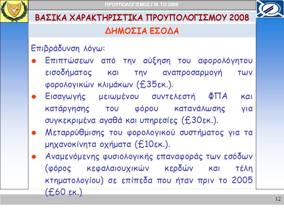 ΠΡΟΥΠΟΛΟΓΙΣΜΟΣ ΓΙΑ ΤΟ 2008 12 ΔΗΜΟΣΙΑ ΕΣΟΔΑ ΒΑΣΙΚΑ ΧΑΡΑΚΤΗΡΙΣΤΙΚΑ ΠΡΟΥΠΟΛΟΓΙΣΜΟΥ 2008 Επιβράδυνση λόγω:  Επιπτώσεων από την αύξηση του αφορολόγητου εισοδήματος και την αναπροσαρμογή των φορολογικών κλιμάκων (£35εκ.).