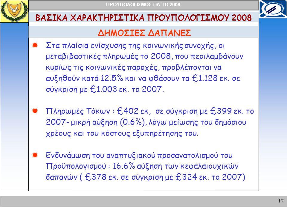 ΠΡΟΥΠΟΛΟΓΙΣΜΟΣ ΓΙΑ ΤΟ 2008 17 ΔΗΜΟΣΙΕΣ ΔΑΠΑΝΕΣ ΒΑΣΙΚΑ ΧΑΡΑΚΤΗΡΙΣΤΙΚΑ ΠΡΟΥΠΟΛΟΓΙΣΜΟΥ 2008  Στα πλαίσια ενίσχυσης της κοινωνικής συνοχής, οι μεταβιβαστικές πληρωμές το 2008, που περιλαμβάνουν κυρίως τις κοινωνικές παροχές, προβλέπονται να αυξηθούν κατά 12.5% και να φθάσουν τα £1.128 εκ.