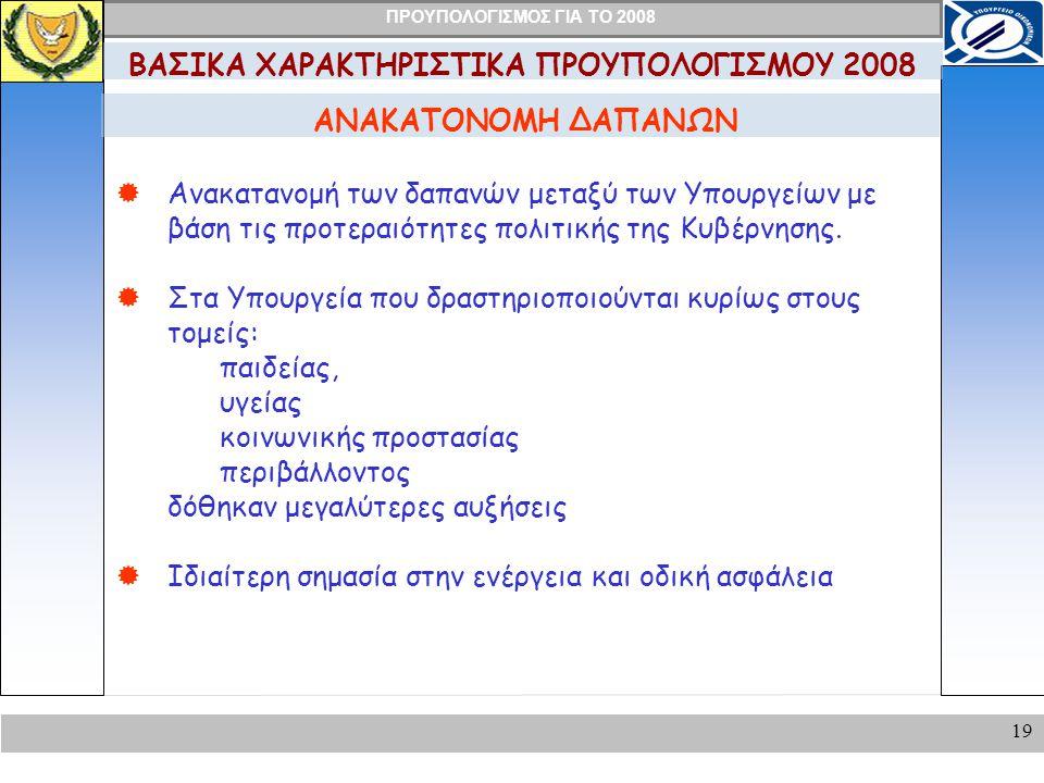ΠΡΟΥΠΟΛΟΓΙΣΜΟΣ ΓΙΑ ΤΟ 2008 19 ΑΝΑΚΑΤΟΝΟΜΗ ΔΑΠΑΝΩΝ ΒΑΣΙΚΑ ΧΑΡΑΚΤΗΡΙΣΤΙΚΑ ΠΡΟΥΠΟΛΟΓΙΣΜΟΥ 2008  Ανακατανομή των δαπανών μεταξύ των Υπουργείων με βάση τις προτεραιότητες πολιτικής της Κυβέρνησης.