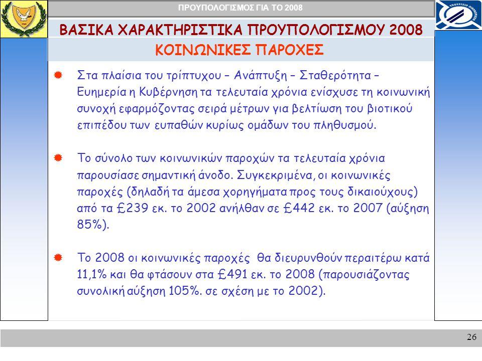 ΠΡΟΥΠΟΛΟΓΙΣΜΟΣ ΓΙΑ ΤΟ 2008 26 ΚΟΙΝΩΝΙΚΕΣ ΠΑΡΟΧΕΣ ΒΑΣΙΚΑ ΧΑΡΑΚΤΗΡΙΣΤΙΚΑ ΠΡΟΥΠΟΛΟΓΙΣΜΟΥ 2008  Στα πλαίσια του τρίπτυχου – Ανάπτυξη – Σταθερότητα – Ευημερία η Κυβέρνηση τα τελευταία χρόνια ενίσχυσε τη κοινωνική συνοχή εφαρμόζοντας σειρά μέτρων για βελτίωση του βιοτικού επιπέδου των ευπαθών κυρίως ομάδων του πληθυσμού.