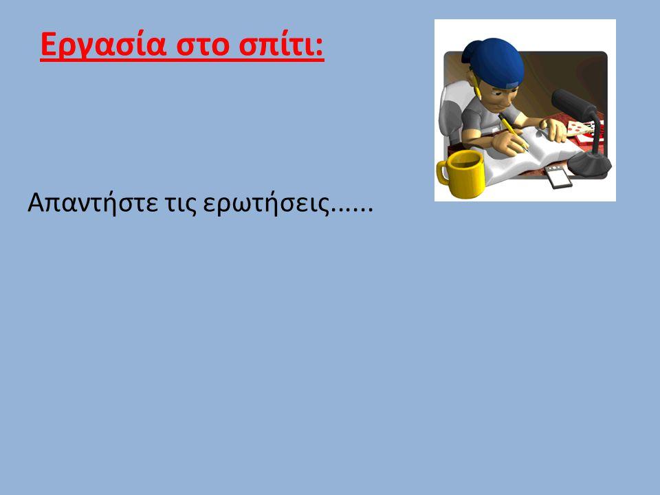 Εργασία στο σπίτι: Απαντήστε τις ερωτήσεις......