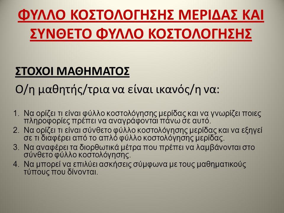 ΦΥΛΛΟ ΚΟΣΤΟΛΟΓΗΣΗΣ ΜΕΡΙΔΑΣ ΚΑΙ ΣΥΝΘΕΤΟ ΦΥΛΛΟ ΚΟΣΤΟΛΟΓΗΣΗΣ ΣΤΟΧΟΙ ΜΑΘΗΜΑΤΟΣ Ο/η μαθητής/τρια να είναι ικανός/η να: 1.Να ορίζει τι είναι φύλλο κοστολόγη
