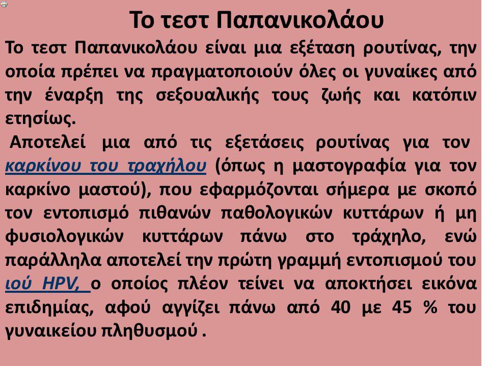 Το τεστ Παπανικολάου Το τεστ Παπανικολάου είναι μια εξέταση ρουτίνας, την οποία πρέπει να πραγματοποιούν όλες οι γυναίκες από την έναρξη της σεξουαλικής τους ζωής και κατόπιν ετησίως.