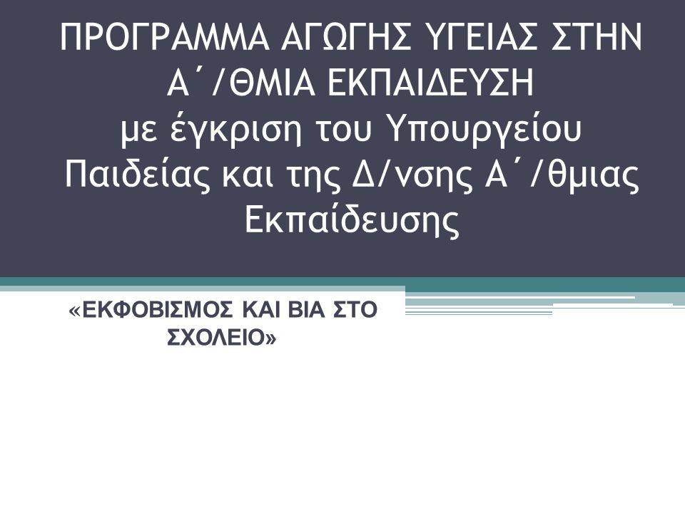 ΠΡΟΓΡΑΜΜΑ ΑΓΩΓΗΣ ΥΓΕΙΑΣ ΣΤΗΝ Α΄/ΘΜΙΑ ΕΚΠΑΙΔΕΥΣΗ με έγκριση του Υπουργείου Παιδείας και της Δ/νσης Α΄/θμιας Εκπαίδευσης « ΕΚΦΟΒΙΣΜΟΣ ΚΑΙ ΒΙΑ ΣΤΟ ΣΧΟΛΕΙΟ»