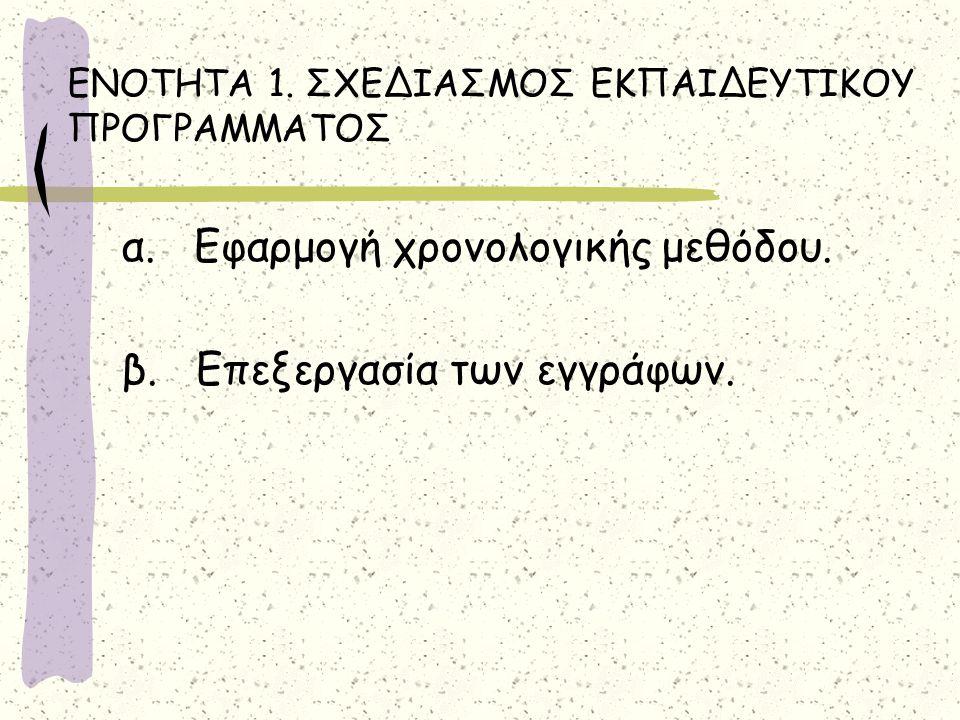 ΕΝΟΤΗΤΑ 1. ΣΧΕΔΙΑΣΜΟΣ ΕΚΠΑΙΔΕΥΤΙΚΟΥ ΠΡΟΓΡΑΜΜΑΤΟΣ α. Εφαρμογή χρονολογικής μεθόδου. β. Επεξεργασία των εγγράφων.