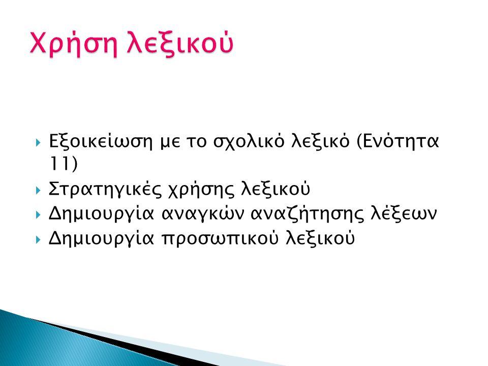  Εξοικείωση με το σχολικό λεξικό ( Ενότητα 11)  Στρατηγικές χρήσης λεξικού  Δημιουργία αναγκών αναζήτησης λέξεων  Δημιουργία προσωπικού λεξικού