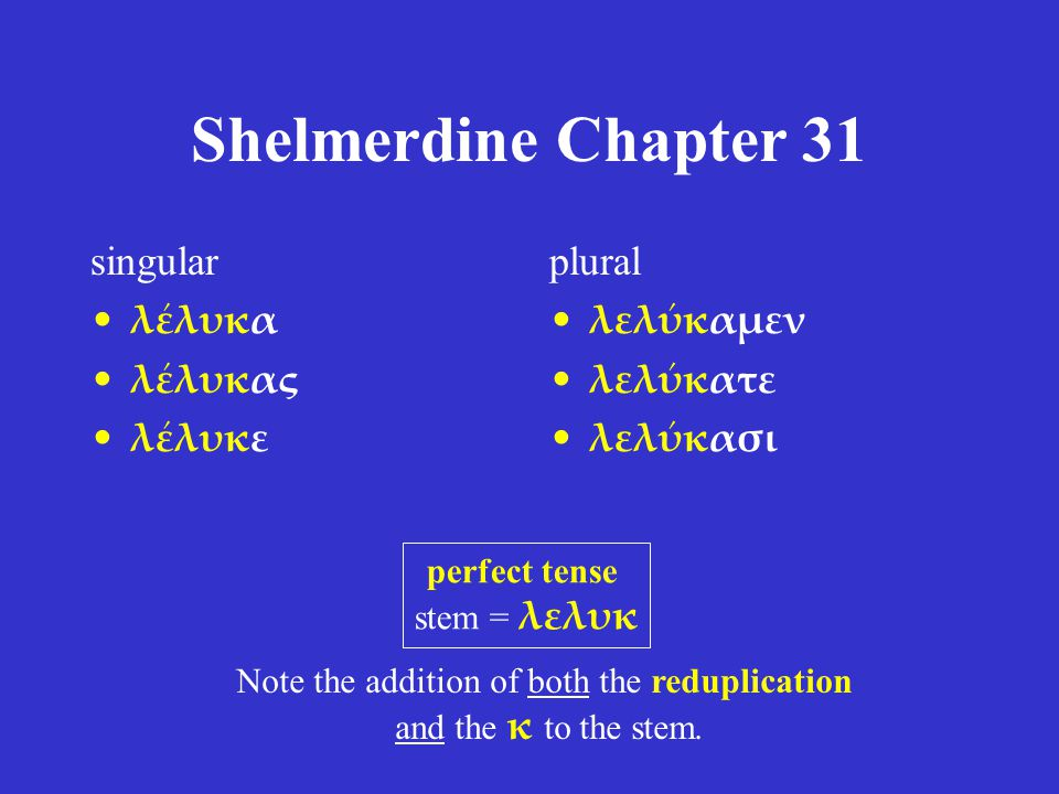 Shelmerdine Chapter 31 singular λέλυκα λέλυκας λέλυκε plural λελύκαμεν λελύκατε λελύκασι perfect tense stem = λελυκ Note the addition of both the reduplication and the κ to the stem.