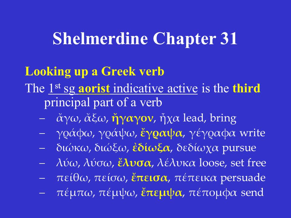 Shelmerdine Chapter 31 Looking up a Greek verb The 1 st sg aorist indicative active is the third principal part of a verb –ἄγω, ἄξω, ἤγαγον, ἦχα lead, bring –γράφω, γράψω, ἔγραψα, γέγραφα write –διώκω, διώξω, ἐδίωξα, δεδίωχα pursue –λύω, λύσω, ἔλυσα, λέλυκα loose, set free –πείθω, πείσω, ἔπεισα, πέπεικα persuade –πέμπω, πέμψω, ἔπεμψα, πέπομφα send