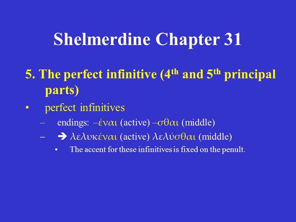 Shelmerdine Chapter 31 5. The perfect infinitive (4 th and 5 th principal parts) perfect infinitives –endings: – έναι (active) – σθαι (middle) –  λελ