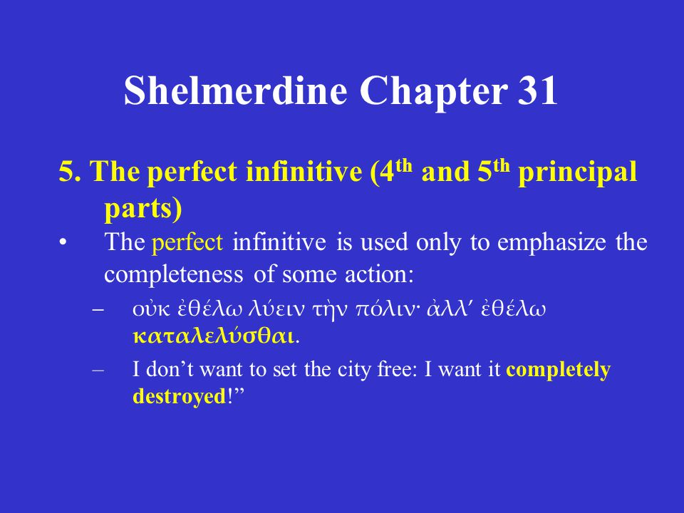 Shelmerdine Chapter 31 5. The perfect infinitive (4 th and 5 th principal parts) The perfect infinitive is used only to emphasize the completeness of