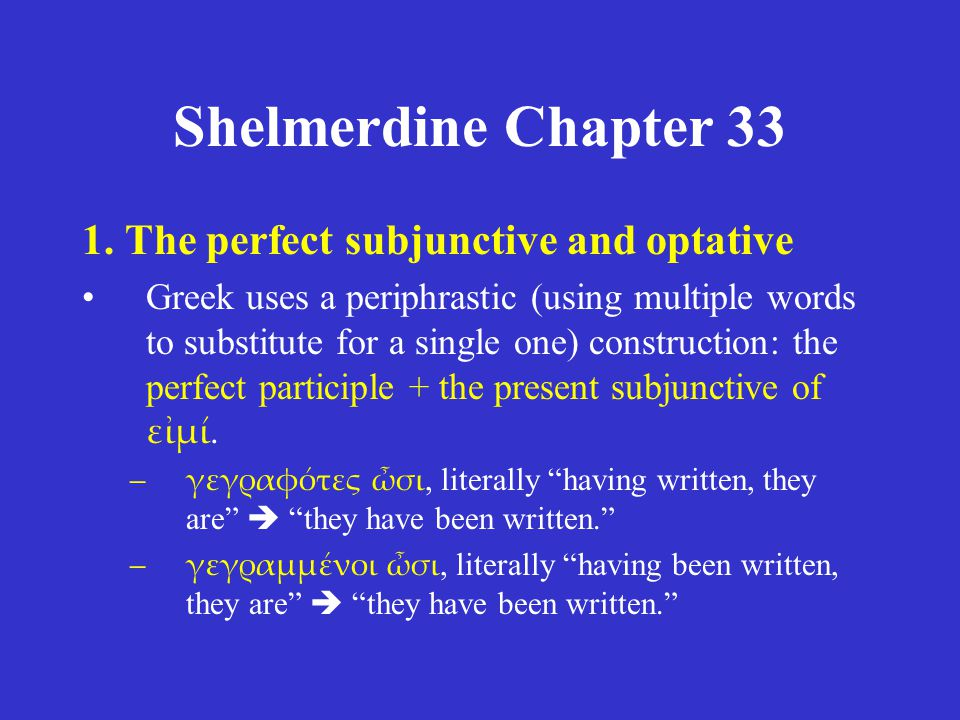 Shelmerdine Chapter 33 1. The perfect subjunctive and optative Greek uses a periphrastic (using multiple words to substitute for a single one) constru