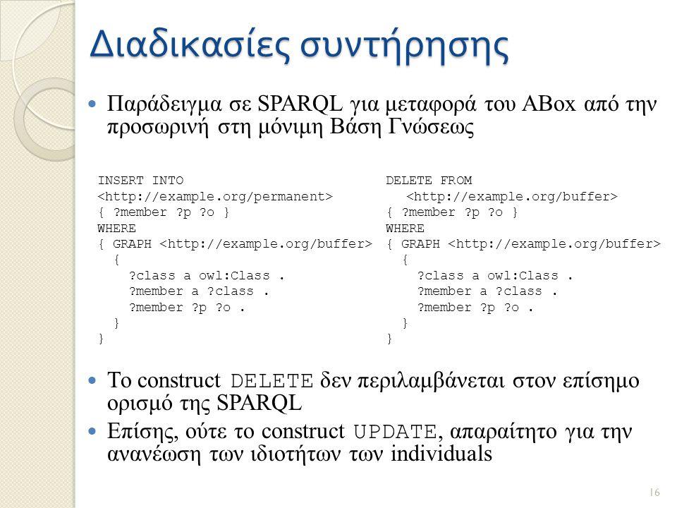 Διαδικασίες συντήρησης Παράδειγμα σε SPARQL για μεταφορά του ABox από την προσωρινή στη μόνιμη Βάση Γνώσεως Το construct DELETE δεν περιλαμβάνεται στον επίσημο ορισμό της SPARQL Επίσης, ούτε το construct UPDATE, απαραίτητο για την ανανέωση των ιδιοτήτων των individuals DELETE FROM { member p o } WHERE { GRAPH { class a owl:Class.
