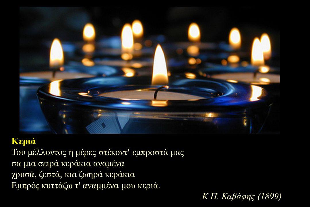 Κεριά Του μέλλοντος η μέρες στέκοντ εμπροστά μας σα μια σειρά κεράκια αναμένα χρυσά, ζεστά, και ζωηρά κεράκια Εμπρός κυττάζω τ αναμμένα μου κεριά.