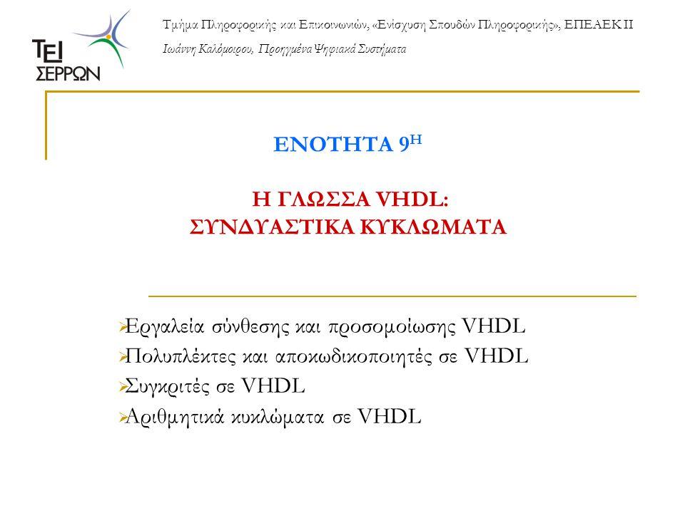 ΕΝΟΤΗΤΑ 9 Η Η ΓΛΩΣΣΑ VHDL: ΣΥΝΔΥΑΣΤΙΚΑ ΚΥΚΛΩΜΑΤΑ  Εργαλεία σύνθεσης και προσομοίωσης VHDL  Πολυπλέκτες και αποκωδικοποιητές σε VHDL  Συγκριτές σε VHDL  Αριθμητικά κυκλώματα σε VHDL Τμήμα Πληροφορικής και Επικοινωνιών, «Ενίσχυση Σπουδών Πληροφορικής», ΕΠΕΑΕΚ ΙΙ Ιωάννη Καλόμοιρου, Προηγμένα Ψηφιακά Συστήματα