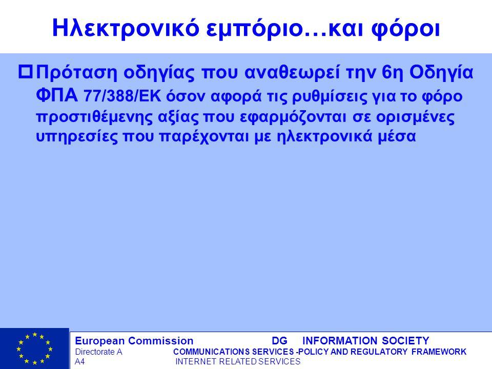 European Commission DG INFORMATION SOCIETY Directorate ACOMMUNICATIONS SERVICES -POLICY AND REGULATORY FRAMEWORK A4 INTERNET RELATED SERVICES 11 - 12/09/98 Ηλεκτρονικό εμπόριο…και φόροι pΠρόταση οδηγίας που αναθεωρεί την 6η Οδηγία ΦΠΑ 77/388/EΚ όσον αφορά τις ρυθμίσεις για το φόρο προστιθέμενης αξίας που εφαρμόζονται σε ορισμένες υπηρεσίες που παρέχονται με ηλεκτρονικά μέσα