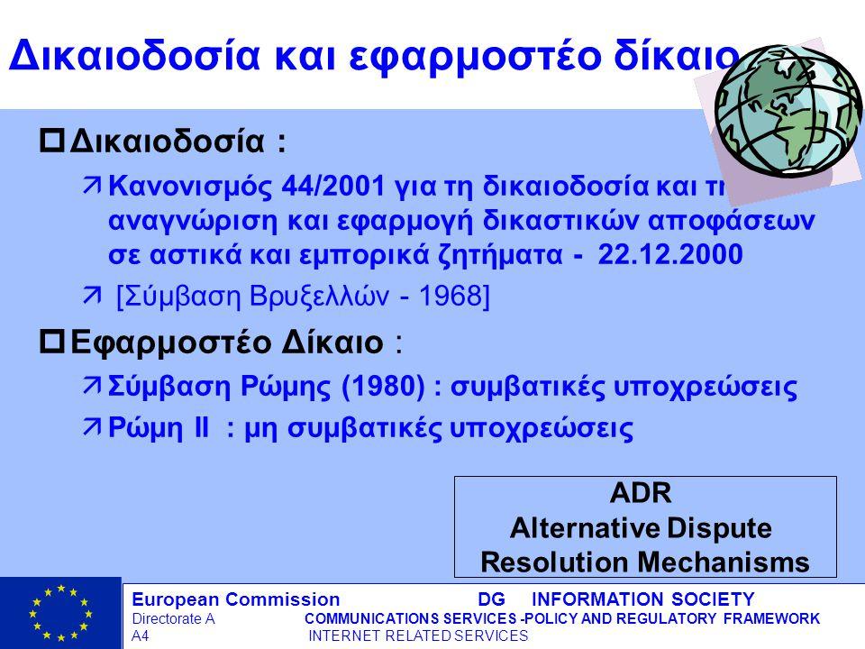 European Commission DG INFORMATION SOCIETY Directorate ACOMMUNICATIONS SERVICES -POLICY AND REGULATORY FRAMEWORK A4 INTERNET RELATED SERVICES 14 - 12/09/98 Δικαιοδοσία και εφαρμοστέο δίκαιο pΔικαιοδοσία : äΚανονισμός 44/2001 για τη δικαιοδοσία και την αναγνώριση και εφαρμογή δικαστικών αποφάσεων σε αστικά και εμπορικά ζητήματα - 22.12.2000 ä [Σύμβαση Βρυξελλών - 1968] pΕφαρμοστέο Δίκαιο : äΣύμβαση Ρώμης (1980) : συμβατικές υποχρεώσεις äΡώμη II : μη συμβατικές υποχρεώσεις ADR Alternative Dispute Resolution Mechanisms