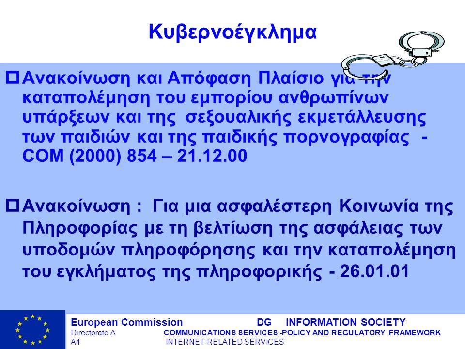 European Commission DG INFORMATION SOCIETY Directorate ACOMMUNICATIONS SERVICES -POLICY AND REGULATORY FRAMEWORK A4 INTERNET RELATED SERVICES 15 - 12/09/98 Κυβερνοέγκλημα pΑνακοίνωση και Απόφαση Πλαίσιο για την καταπολέμηση του εμπορίου ανθρωπίνων υπάρξεων και της σεξουαλικής εκμετάλλευσης των παιδιών και της παιδικής πορνογραφίας - COM (2000) 854 – 21.12.00 pΑνακοίνωση : Για μια ασφαλέστερη Κοινωνία της Πληροφορίας με τη βελτίωση της ασφάλειας των υποδομών πληροφόρησης και την καταπολέμηση του εγκλήματος της πληροφορικής - 26.01.01