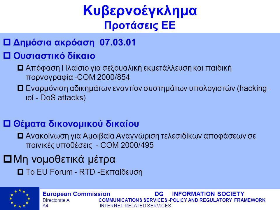 European Commission DG INFORMATION SOCIETY Directorate ACOMMUNICATIONS SERVICES -POLICY AND REGULATORY FRAMEWORK A4 INTERNET RELATED SERVICES 17 - 12/09/98 Κυβερνοέγκλημα Προτάσεις ΕΕ pΔημόσια ακρόαση 07.03.01 pΟυσιαστικό δίκαιο pΑπόφαση Πλαίσιο για σεξουαλική εκμετάλλευση και παιδική πορνογραφία -COM 2000/854 pΕναρμόνιση αδικημάτων εναντίον συστημάτων υπολογιστών (hacking - ιοί - DoS attacks) pΘέματα δικονομικού δικαίου pΑνακοίνωση για Αμοιβαία Αναγνώριση τελεσιδίκων αποφάσεων σε ποινικές υποθέσεις - COM 2000/495 pΜη νομοθετικά μέτρα pΤο EU Forum - RTD -Εκπαίδευση