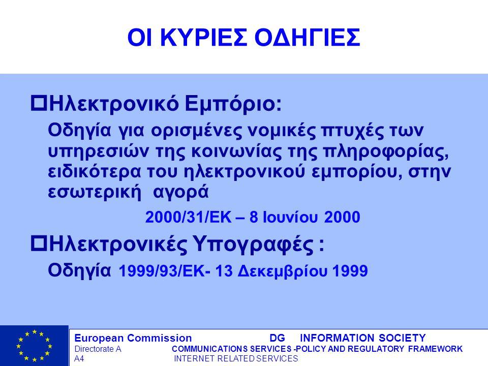 European Commission DG INFORMATION SOCIETY Directorate ACOMMUNICATIONS SERVICES -POLICY AND REGULATORY FRAMEWORK A4 INTERNET RELATED SERVICES 4 - 12/09/98 ΟΙ ΚΥΡΙΕΣ ΟΔΗΓΙΕΣ pΗλεκτρονικό Εμπόριο: Οδηγία για ορισμένες νομικές πτυχές των υπηρεσιών της κοινωνίας της πληροφορίας, ειδικότερα του ηλεκτρονικού εμπορίου, στην εσωτερική αγορά 2000/31/EΚ – 8 Ιουνίου 2000 pΗλεκτρονικές Υπογραφές : Οδηγία 1999/93/EΚ- 13 Δεκεμβρίου 1999