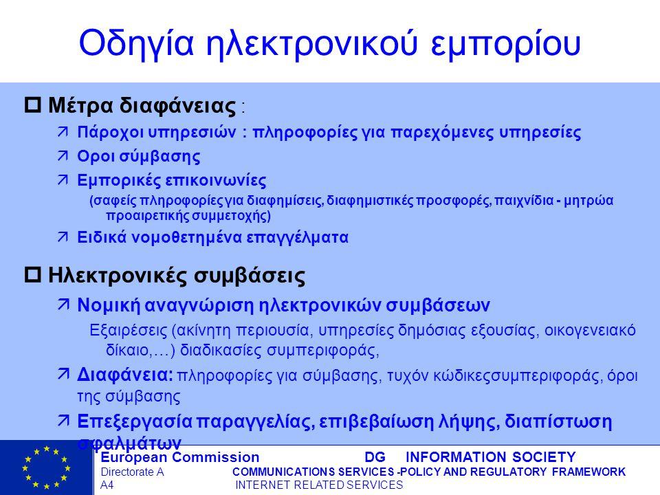 European Commission DG INFORMATION SOCIETY Directorate ACOMMUNICATIONS SERVICES -POLICY AND REGULATORY FRAMEWORK A4 INTERNET RELATED SERVICES 6 - 12/09/98 pΜέτρα διαφάνειας : äΠάροχοι υπηρεσιών : πληροφορίες για παρεχόμενες υπηρεσίες äΟροι σύμβασης äΕμπορικές επικοινωνίες (σαφείς πληροφορίες για διαφημίσεις, διαφημιστικές προσφορές, παιχνίδια - μητρώα προαιρετικής συμμετοχής) äΕιδικά νομοθετημένα επαγγέλματα pΗλεκτρονικές συμβάσεις äΝομική αναγνώριση ηλεκτρονικών συμβάσεων Εξαιρέσεις (ακίνητη περιουσία, υπηρεσίες δημόσιας εξουσίας, οικογενειακό δίκαιο,…) διαδικασίες συμπεριφοράς, äΔιαφάνεια: πληροφορίες για σύμβασης, τυχόν κώδικεςσυμπεριφοράς, όροι της σύμβασης äΕπεξεργασία παραγγελίας, επιβεβαίωση λήψης, διαπίστωση σφαλμάτων Οδηγία ηλεκτρονικού εμπορίου