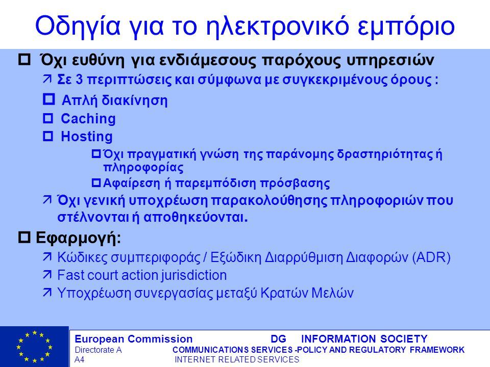 European Commission DG INFORMATION SOCIETY Directorate ACOMMUNICATIONS SERVICES -POLICY AND REGULATORY FRAMEWORK A4 INTERNET RELATED SERVICES 7 - 12/09/98 Οδηγία για το ηλεκτρονικό εμπόριο p Όχι ευθύνη για ενδιάμεσους παρόχους υπηρεσιών äΣε 3 περιπτώσεις και σύμφωνα με συγκεκριμένους όρους : p Απλή διακίνηση p Caching p Hosting pΌχι πραγματική γνώση της παράνομης δραστηριότητας ή πληροφορίας pΑφαίρεση ή παρεμπόδιση πρόσβασης äΌχι γενική υποχρέωση παρακολούθησης πληροφοριών που στέλνονται ή αποθηκεύονται.