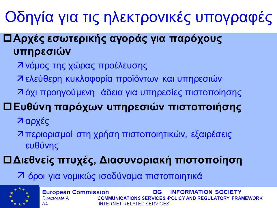 European Commission DG INFORMATION SOCIETY Directorate ACOMMUNICATIONS SERVICES -POLICY AND REGULATORY FRAMEWORK A4 INTERNET RELATED SERVICES 9 - 12/09/98 pΑρχές εσωτερικής αγοράς για παρόχους υπηρεσιών äνόμος της χώρας προέλευσης äελεύθερη κυκλοφορία προϊόντων και υπηρεσιών äόχι προηγούμενη άδεια για υπηρεσίες πιστοποίησης pΕυθύνη παρόχων υπηρεσιών πιστοποιήσης äαρχές äπεριορισμοί στη χρήση πιστοποιητικών, εξαιρέσεις ευθύνης pΔιεθνείς πτυχές, Διασυνοριακή πιστοποίηση ä όροι για νομικώς ισοδύναμα πιστοποιητικά Οδηγία για τις ηλεκτρονικές υπογραφές