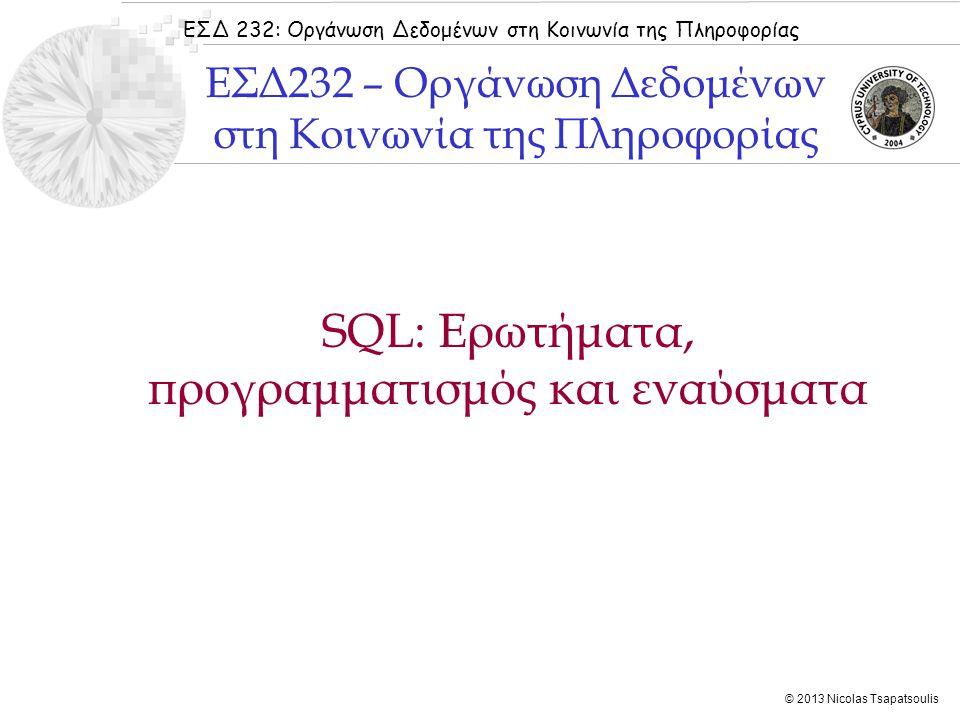 ΕΣΔ 232: Οργάνωση Δεδομένων στη Κοινωνία της Πληροφορίας © 2013 Nicolas Tsapatsoulis SQL: Ερωτήματα, προγραμματισμός και εναύσματα ΕΣΔ232 – Οργάνωση Δεδομένων στη Κοινωνία της Πληροφορίας