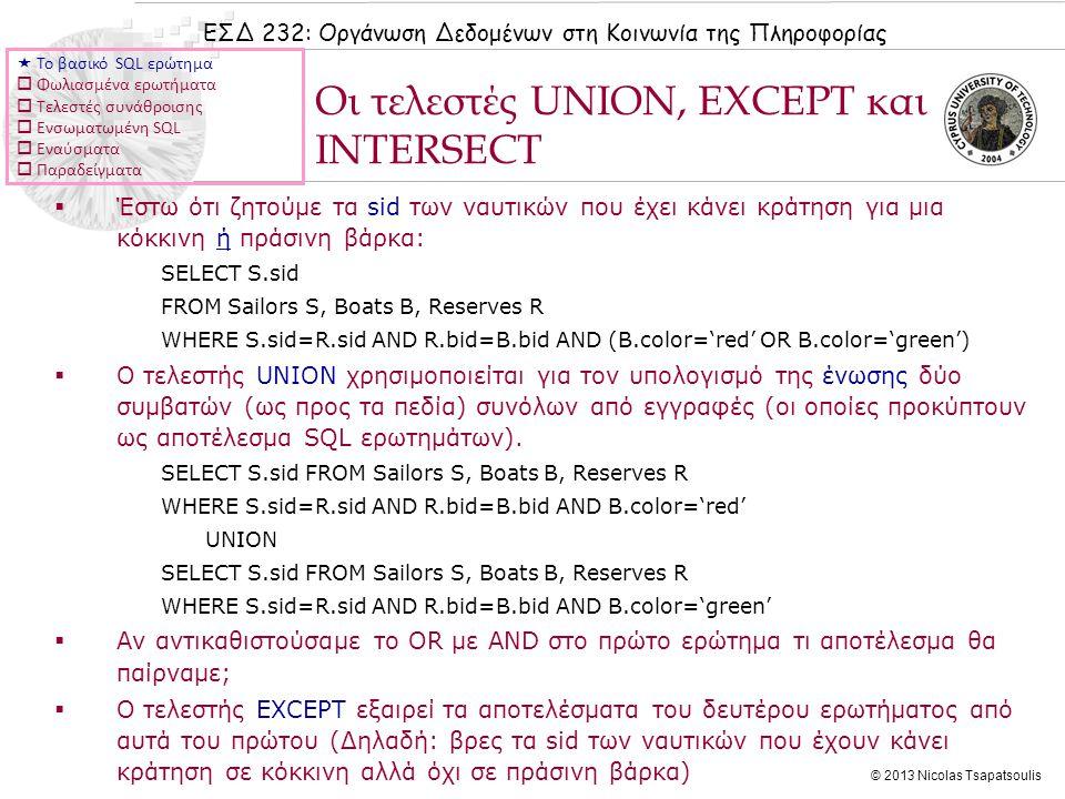 ΕΣΔ 232: Οργάνωση Δεδομένων στη Κοινωνία της Πληροφορίας © 2013 Nicolas Tsapatsoulis  Έστω ότι ζητούμε τα sid των ναυτικών που έχει κάνει κράτηση για μια κόκκινη ή πράσινη βάρκα: SELECT S.sid FROM Sailors S, Boats B, Reserves R WHERE S.sid=R.sid AND R.bid=B.bid AND (B.color='red' OR B.color='green')  Ο τελεστής UNION χρησιμοποιείται για τον υπολογισμό της ένωσης δύο συμβατών (ως προς τα πεδία) συνόλων από εγγραφές (οι οποίες προκύπτουν ως αποτέλεσμα SQL ερωτημάτων).