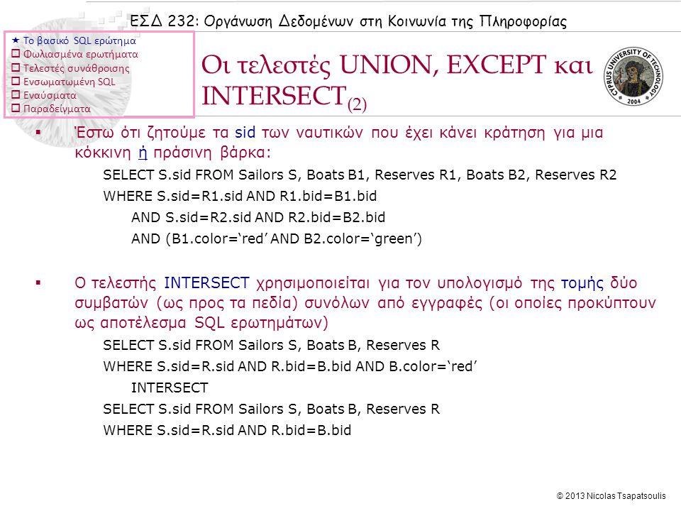 ΕΣΔ 232: Οργάνωση Δεδομένων στη Κοινωνία της Πληροφορίας © 2013 Nicolas Tsapatsoulis  Έστω ότι ζητούμε τα sid των ναυτικών που έχει κάνει κράτηση για μια κόκκινη ή πράσινη βάρκα: SELECT S.sid FROM Sailors S, Boats B1, Reserves R1, Boats B2, Reserves R2 WHERE S.sid=R1.sid AND R1.bid=B1.bid AND S.sid=R2.sid AND R2.bid=B2.bid AND (B1.color='red' AND B2.color='green')  Ο τελεστής INTERSECT χρησιμοποιείται για τον υπολογισμό της τομής δύο συμβατών (ως προς τα πεδία) συνόλων από εγγραφές (οι οποίες προκύπτουν ως αποτέλεσμα SQL ερωτημάτων) SELECT S.sid FROM Sailors S, Boats B, Reserves R WHERE S.sid=R.sid AND R.bid=B.bid AND B.color='red' INTERSECT SELECT S.sid FROM Sailors S, Boats B, Reserves R WHERE S.sid=R.sid AND R.bid=B.bid Οι τελεστές UNION, EXCEPT και INTERSECT (2)  Το βασικό SQL ερώτημα  Φωλιασμένα ερωτήματα  Τελεστές συνάθροισης  Ενσωματωμένη SQL  Εναύσματα  Παραδείγματα